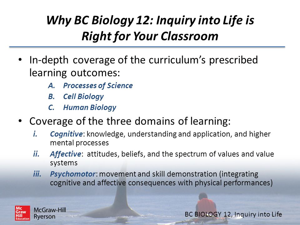 BC BIOLOGY 12, Inquiry into Life Why BC Biology 12: Inquiry into Life is Right for Your Classroom In-depth coverage of the curriculum's prescribed lea