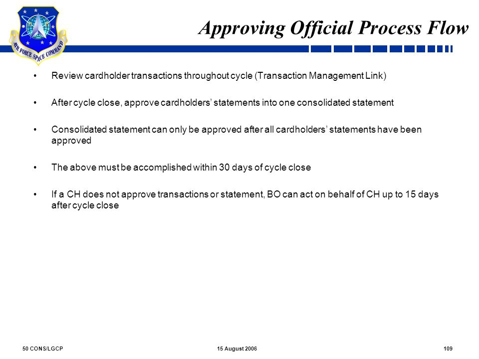 50 CONS/LGCP10915 August 2006 Approving Official Process Flow Review cardholder transactions throughout cycle (Transaction Management Link) After cycl