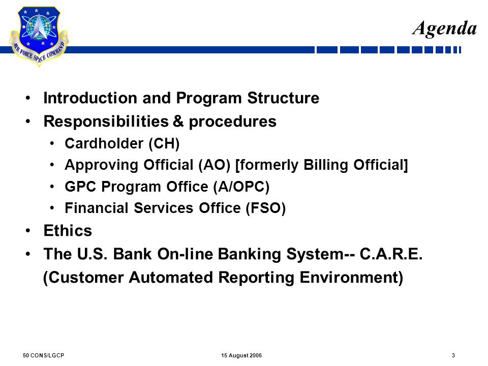 50 CONS/LGCP315 August 2006 Agenda Introduction and Program Structure Responsibilities & procedures Cardholder (CH) Approving Official (AO) [formerly