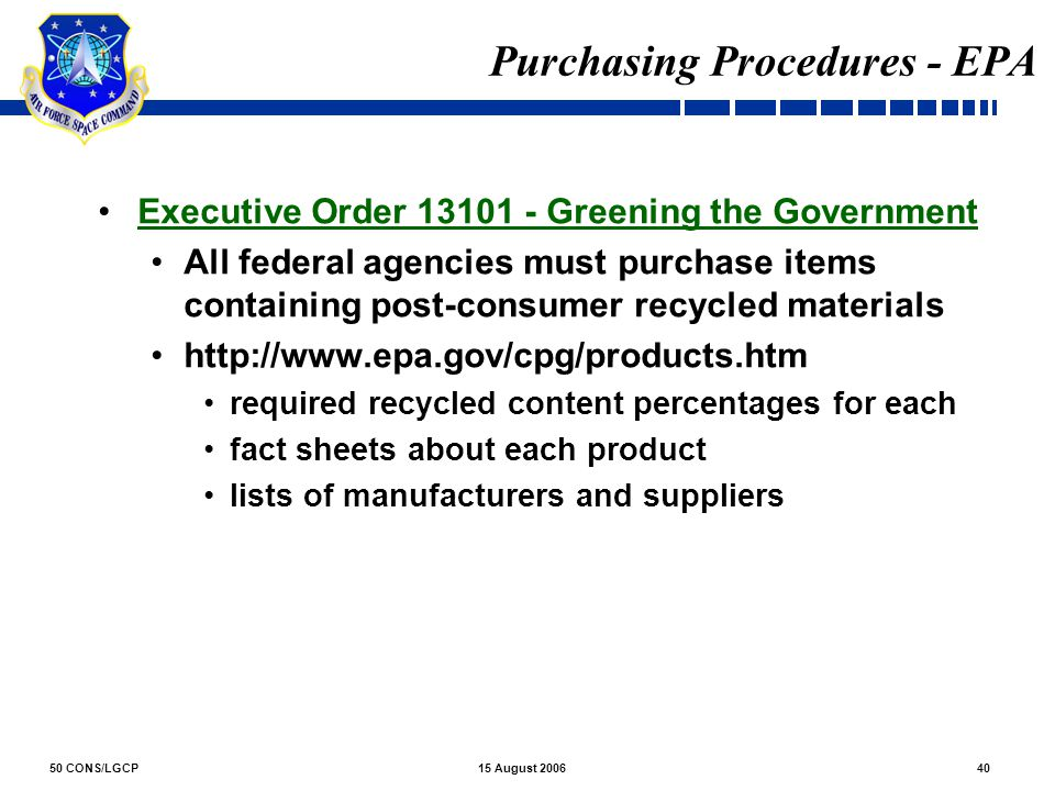 50 CONS/LGCP4015 August 2006 Purchasing Procedures - EPA Executive Order 13101 - Greening the Government All federal agencies must purchase items cont