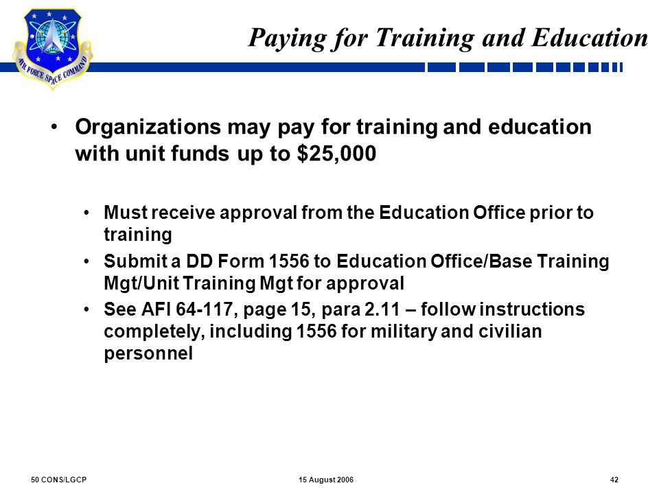 50 CONS/LGCP4215 August 2006 Paying for Training and Education Organizations may pay for training and education with unit funds up to $25,000 Must rec