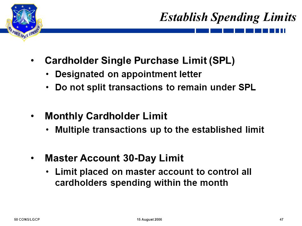 50 CONS/LGCP4715 August 2006 Establish Spending Limits Cardholder Single Purchase Limit (SPL) Designated on appointment letter Do not split transactio