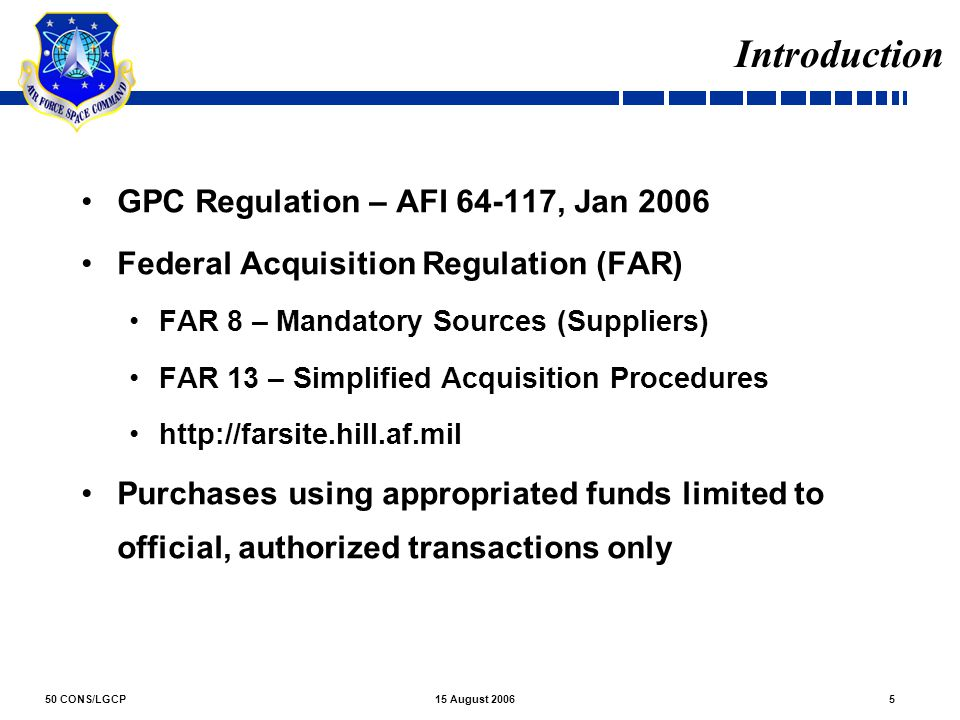 50 CONS/LGCP515 August 2006 Introduction GPC Regulation – AFI 64-117, Jan 2006 Federal Acquisition Regulation (FAR) FAR 8 – Mandatory Sources (Supplie