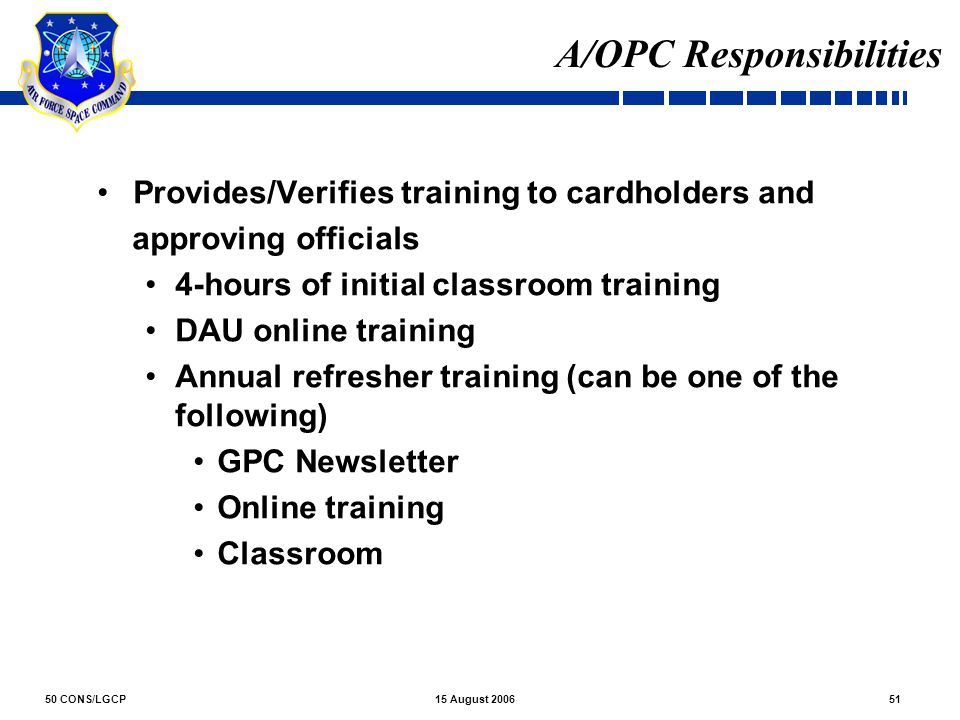 50 CONS/LGCP5115 August 2006 A/OPC Responsibilities Provides/Verifies training to cardholders and approving officials 4-hours of initial classroom tra