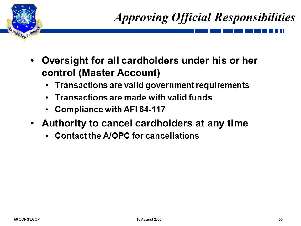 50 CONS/LGCP5515 August 2006 Approving Official Responsibilities Oversight for all cardholders under his or her control (Master Account) Transactions