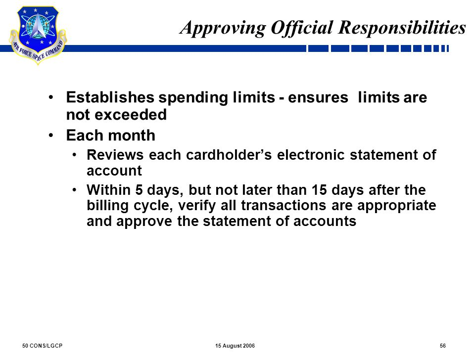 50 CONS/LGCP5615 August 2006 Approving Official Responsibilities Establishes spending limits - ensures limits are not exceeded Each month Reviews each