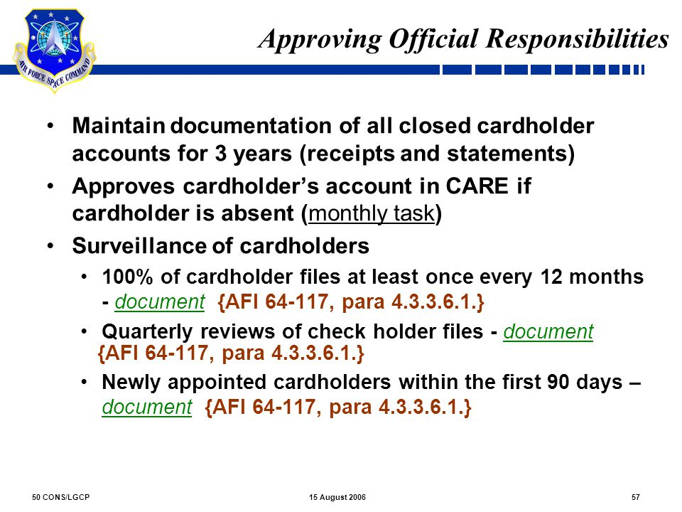 50 CONS/LGCP5715 August 2006 Approving Official Responsibilities Maintain documentation of all closed cardholder accounts for 3 years (receipts and st