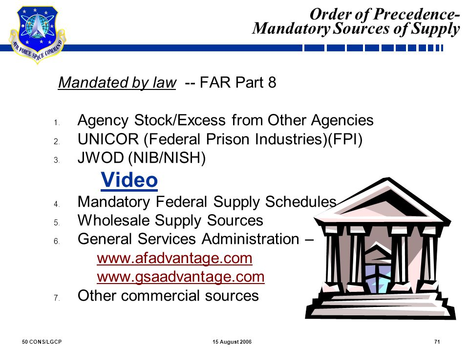 50 CONS/LGCP7115 August 2006 Order of Precedence- Mandatory Sources of Supply 1. Mandated by law -- FAR Part 8 1. Agency Stock/Excess from Other Agenc