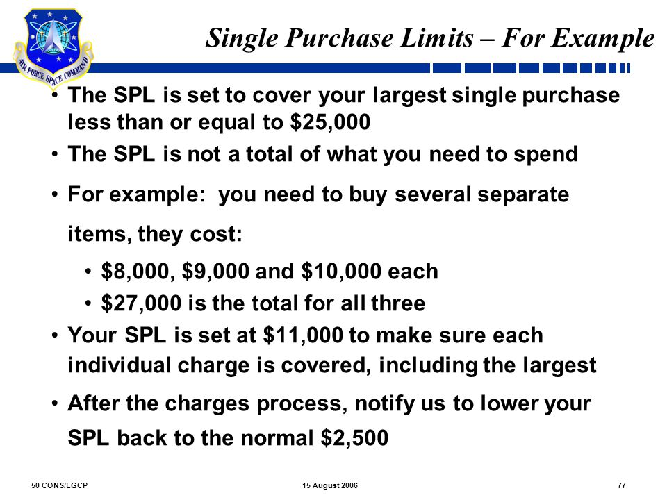 50 CONS/LGCP7715 August 2006 Single Purchase Limits – For Example The SPL is set to cover your largest single purchase less than or equal to $25,000 T