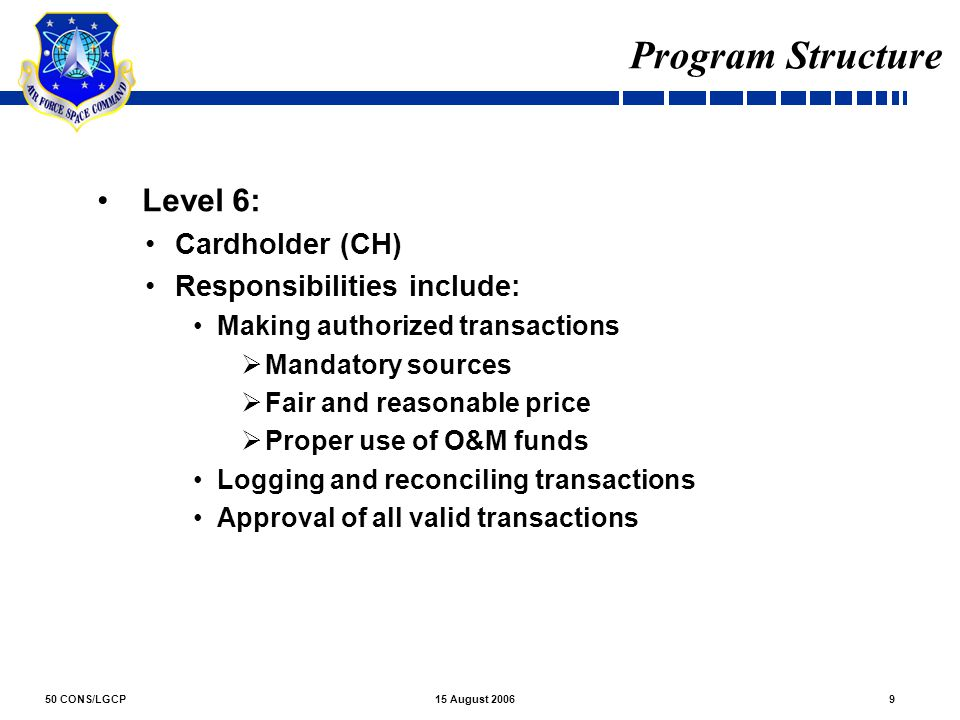 50 CONS/LGCP915 August 2006 Program Structure Level 6: Cardholder (CH) Responsibilities include: Making authorized transactions  Mandatory sources 