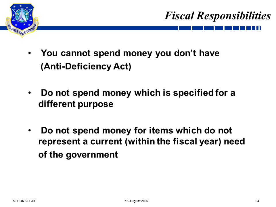 50 CONS/LGCP9415 August 2006 Fiscal Responsibilities You cannot spend money you don't have (Anti-Deficiency Act) Do not spend money which is specified
