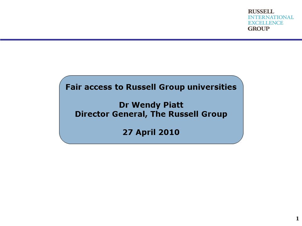 Fair access to Russell Group universities Dr Wendy Piatt Director General, The Russell Group 27 April 2010 1