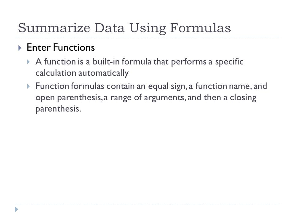 Summarize Data Using Formulas  Enter Functions  A function is a built-in formula that performs a specific calculation automatically  Function formulas contain an equal sign, a function name, and open parenthesis, a range of arguments, and then a closing parenthesis.