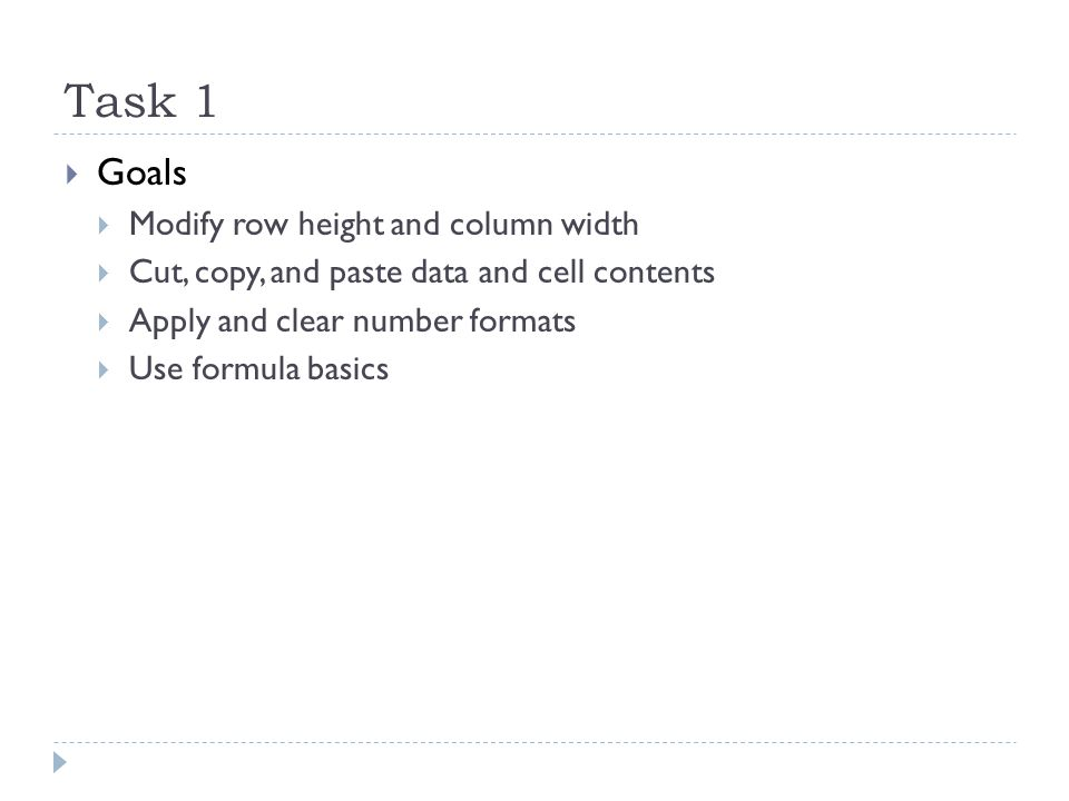 Task 1  Goals  Modify row height and column width  Cut, copy, and paste data and cell contents  Apply and clear number formats  Use formula basics