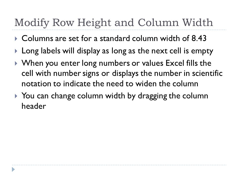 Modify Row Height and Column Width  Columns are set for a standard column width of 8.43  Long labels will display as long as the next cell is empty  When you enter long numbers or values Excel fills the cell with number signs or displays the number in scientific notation to indicate the need to widen the column  You can change column width by dragging the column header