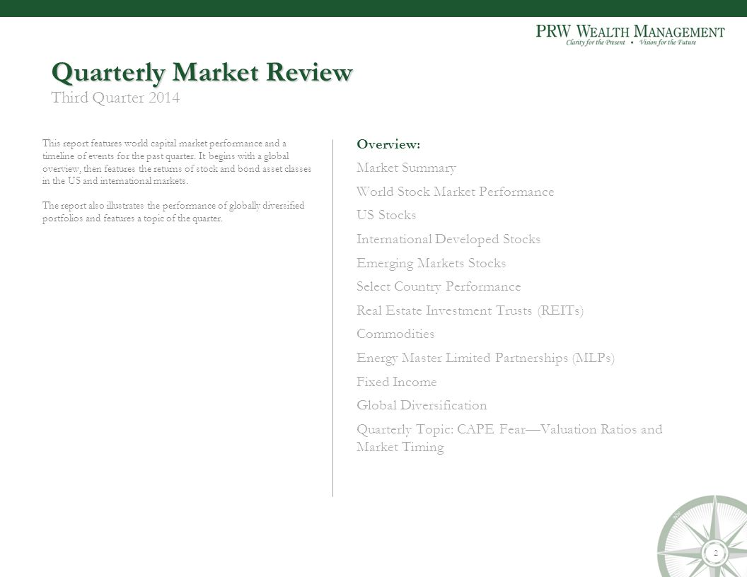 Quarterly Market Review Third Quarter 2014 Overview: Market Summary World Stock Market Performance US Stocks International Developed Stocks Emerging Markets Stocks Select Country Performance Real Estate Investment Trusts (REITs) Commodities Energy Master Limited Partnerships (MLPs) Fixed Income Global Diversification Quarterly Topic: CAPE Fear—Valuation Ratios and Market Timing This report features world capital market performance and a timeline of events for the past quarter.