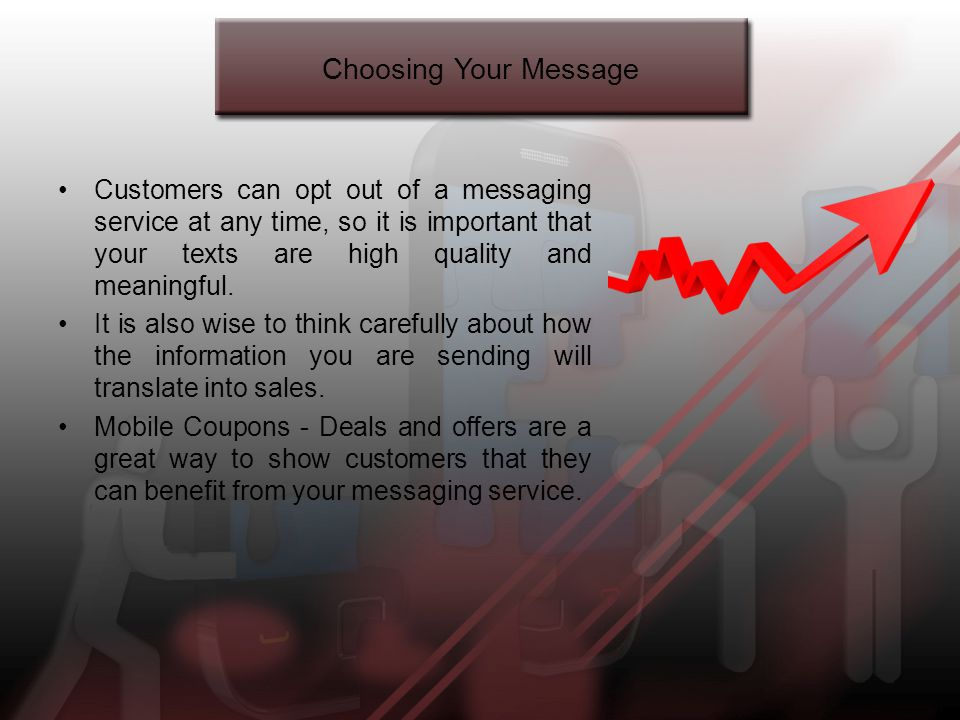 Choosing Your Message Customers can opt out of a messaging service at any time, so it is important that your texts are high quality and meaningful.