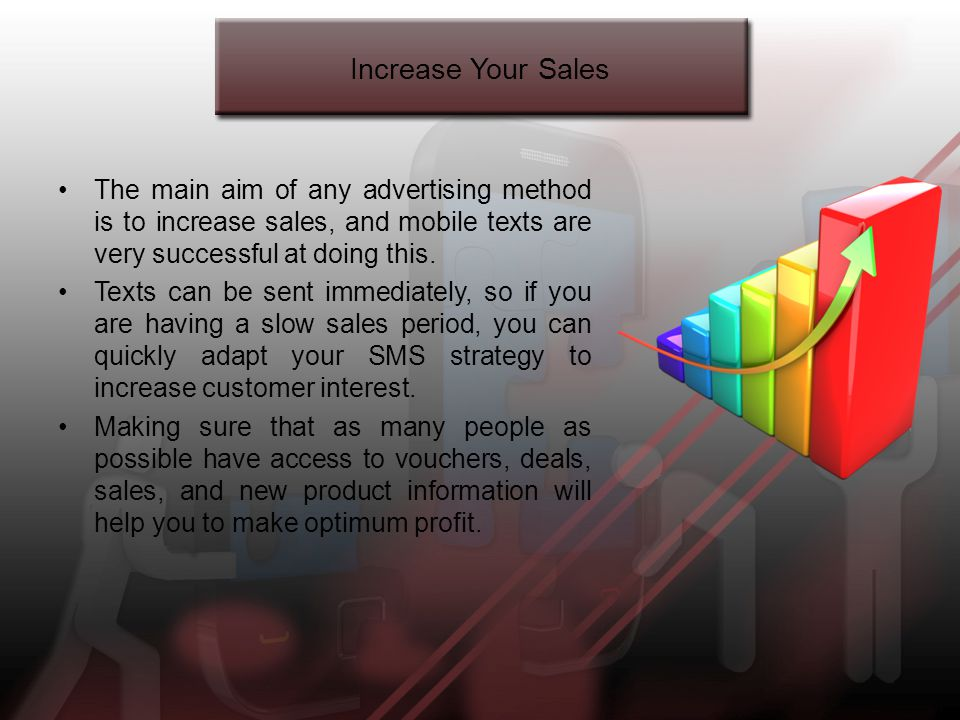 Increase Your Sales The main aim of any advertising method is to increase sales, and mobile texts are very successful at doing this.