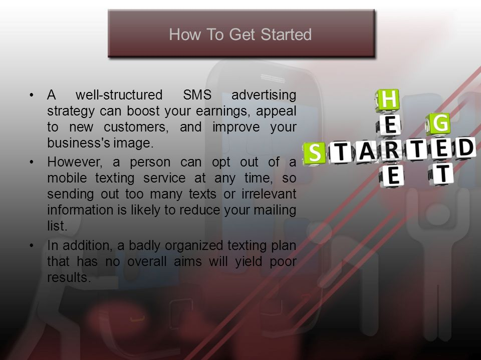 How To Get Started A well-structured SMS advertising strategy can boost your earnings, appeal to new customers, and improve your business s image.