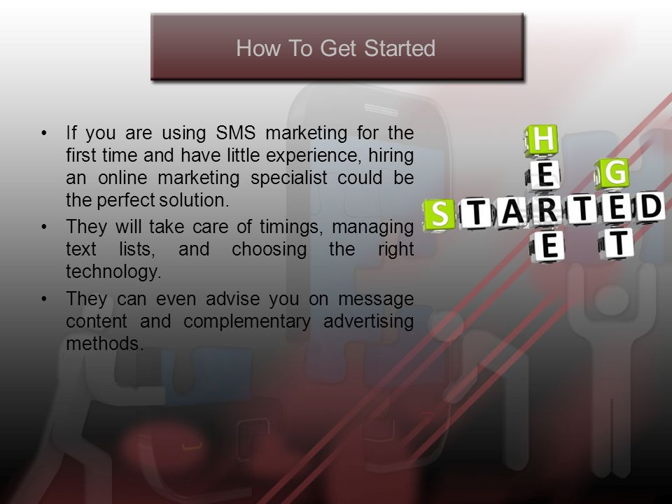 How To Get Started If you are using SMS marketing for the first time and have little experience, hiring an online marketing specialist could be the perfect solution.