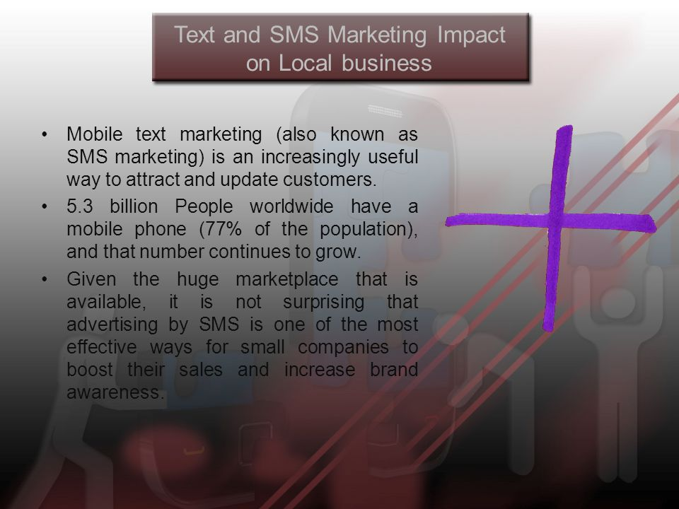 Text and SMS Marketing Impact on Local business Mobile text marketing (also known as SMS marketing) is an increasingly useful way to attract and update customers.