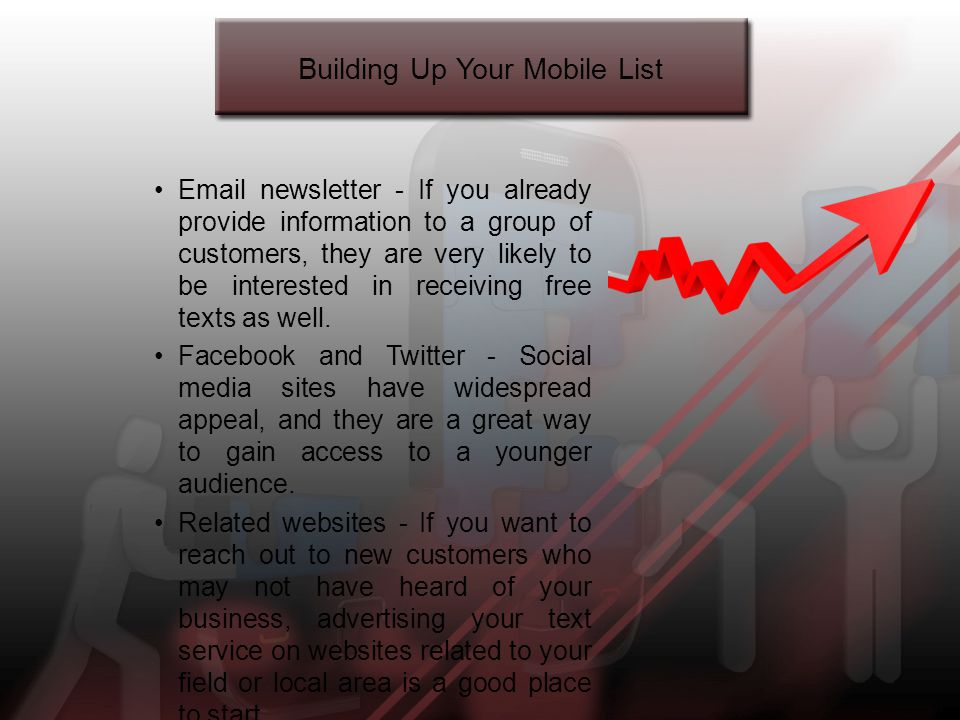 Building Up Your Mobile List Email newsletter - If you already provide information to a group of customers, they are very likely to be interested in receiving free texts as well.