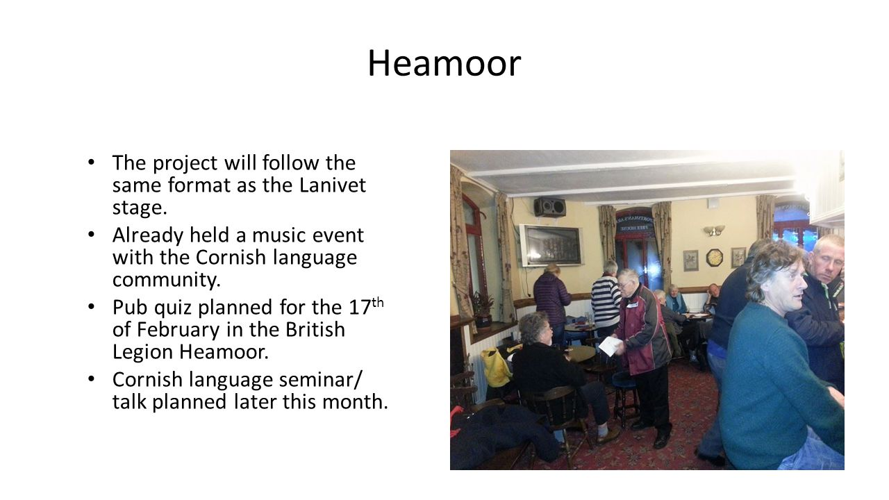Heamoor The project will follow the same format as the Lanivet stage. Already held a music event with the Cornish language community. Pub quiz planned
