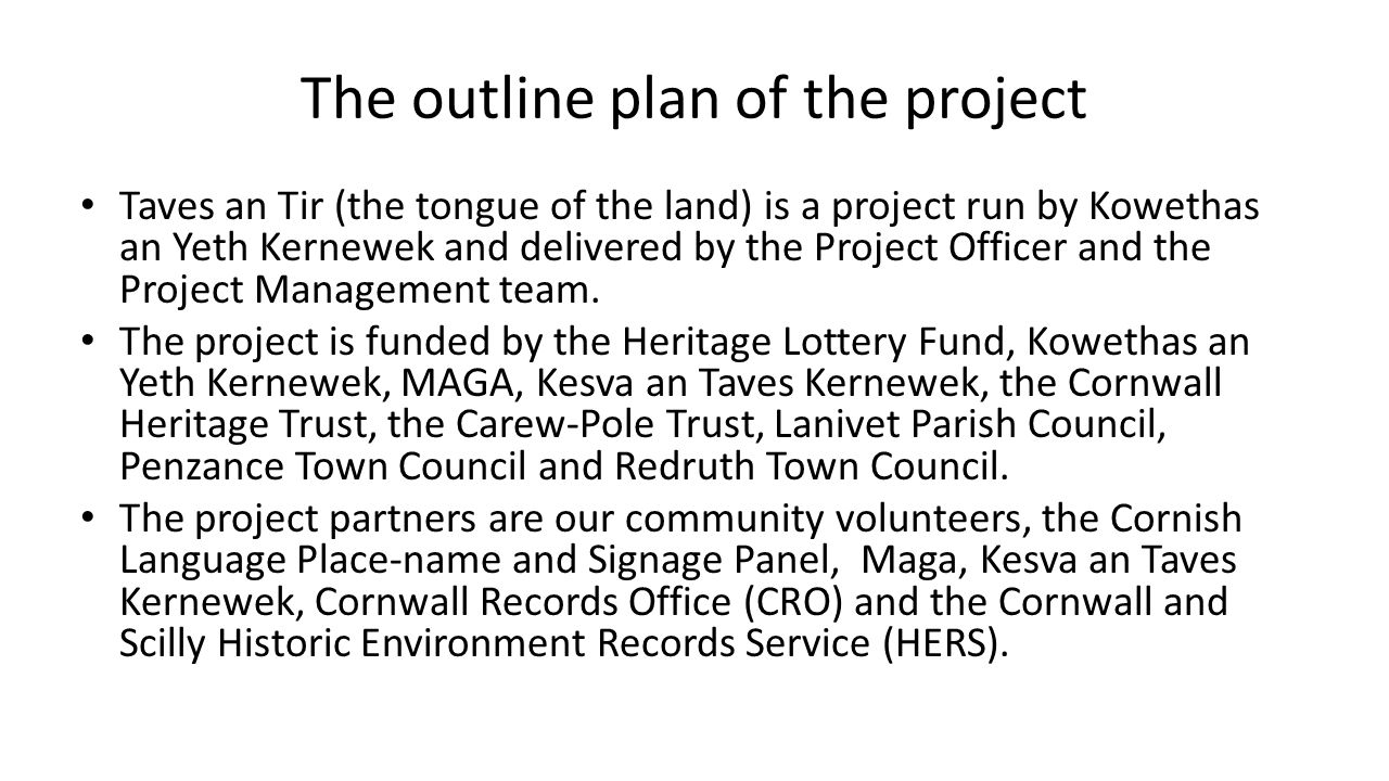 The outline plan of the project Taves an Tir (the tongue of the land) is a project run by Kowethas an Yeth Kernewek and delivered by the Project Officer and the Project Management team.