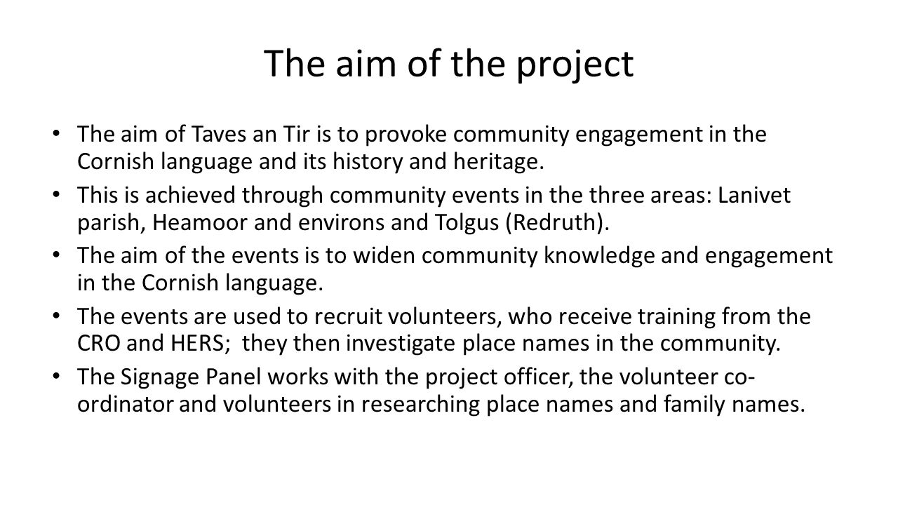The aim of the project The aim of Taves an Tir is to provoke community engagement in the Cornish language and its history and heritage. This is achiev