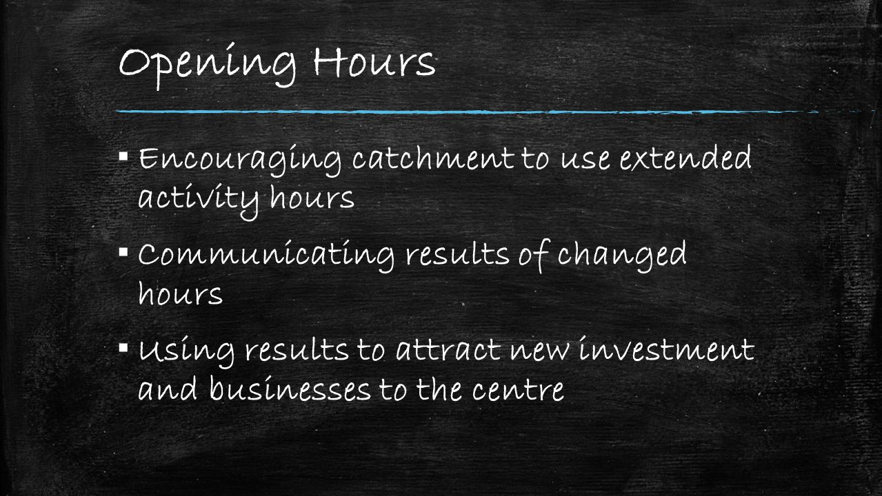 Opening Hours ▪ Encouraging catchment to use extended activity hours ▪ Communicating results of changed hours ▪ Using results to attract new investment and businesses to the centre