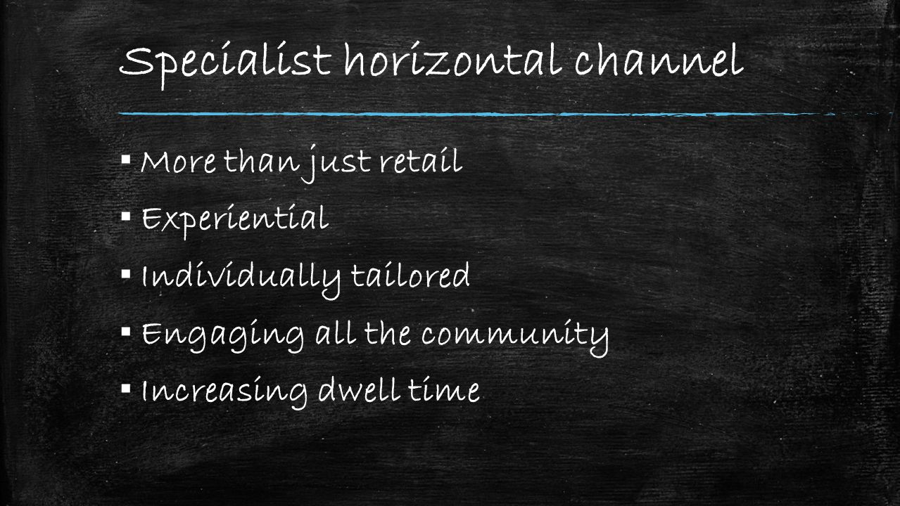 Specialist horizontal channel ▪ More than just retail ▪ Experiential ▪ Individually tailored ▪ Engaging all the community ▪ Increasing dwell time