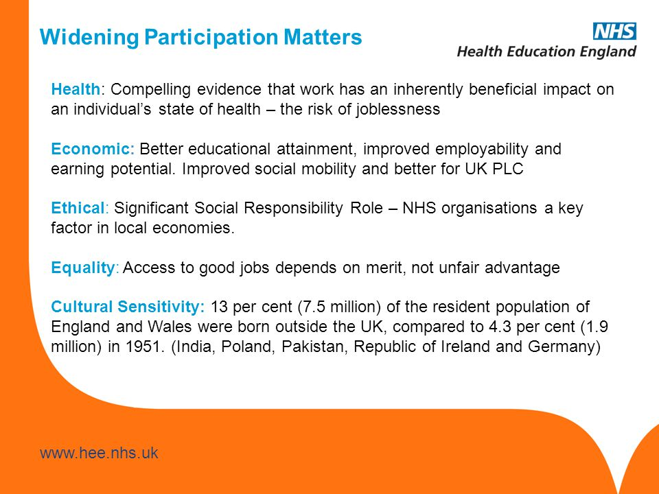 www.hee.nhs.uk Widening Participation Matters Health: Compelling evidence that work has an inherently beneficial impact on an individual's state of health – the risk of joblessness Economic: Better educational attainment, improved employability and earning potential.