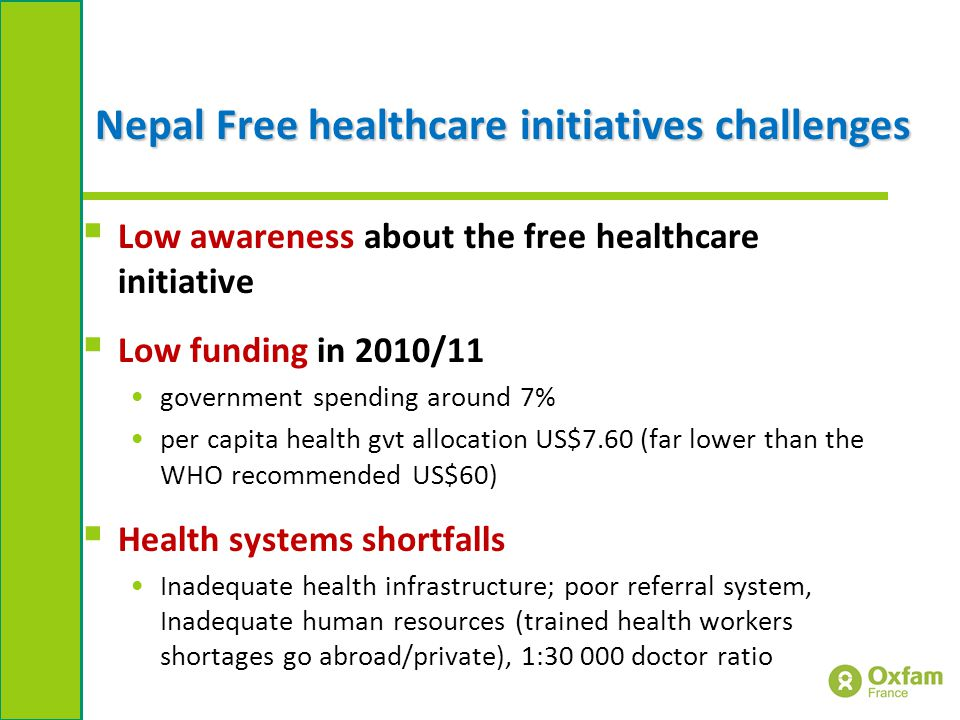 Nepal Free healthcare initiatives challenges  Low awareness about the free healthcare initiative  Low funding in 2010/11 government spending around 7% per capita health gvt allocation US$7.60 (far lower than the WHO recommended US$60)  Health systems shortfalls Inadequate health infrastructure; poor referral system, Inadequate human resources (trained health workers shortages go abroad/private), 1:30 000 doctor ratio