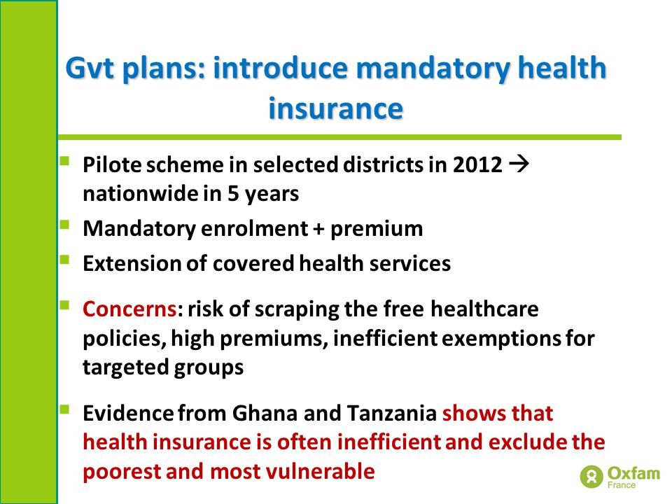Gvt plans: introduce mandatory health insurance  Pilote scheme in selected districts in 2012  nationwide in 5 years  Mandatory enrolment + premium  Extension of covered health services  Concerns: risk of scraping the free healthcare policies, high premiums, inefficient exemptions for targeted groups  Evidence from Ghana and Tanzania shows that health insurance is often inefficient and exclude the poorest and most vulnerable