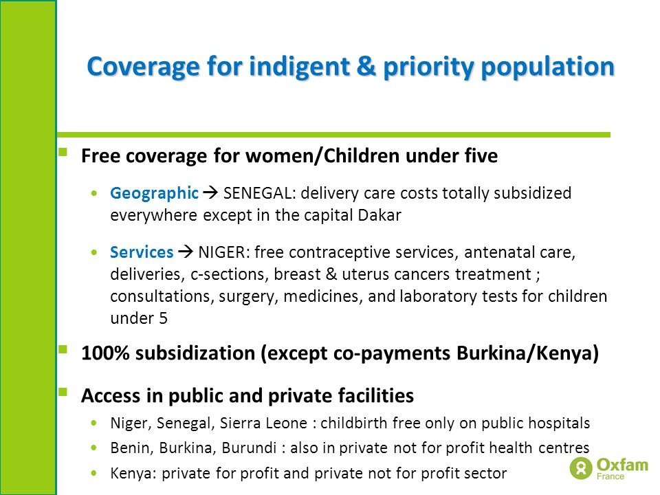 Coverage for indigent & priority population  Free coverage for women/Children under five Geographic  SENEGAL: delivery care costs totally subsidized everywhere except in the capital Dakar Services  NIGER: free contraceptive services, antenatal care, deliveries, c-sections, breast & uterus cancers treatment ; consultations, surgery, medicines, and laboratory tests for children under 5  100% subsidization (except co-payments Burkina/Kenya)  Access in public and private facilities Niger, Senegal, Sierra Leone : childbirth free only on public hospitals Benin, Burkina, Burundi : also in private not for profit health centres Kenya: private for profit and private not for profit sector