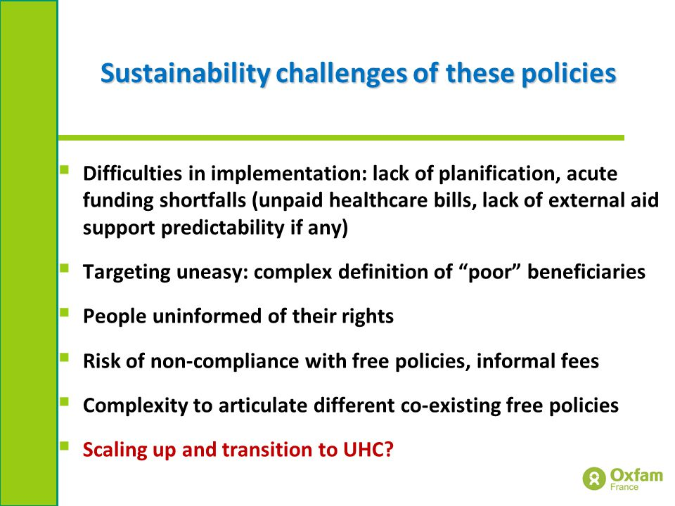 Sustainability challenges of these policies  Difficulties in implementation: lack of planification, acute funding shortfalls (unpaid healthcare bills, lack of external aid support predictability if any)  Targeting uneasy: complex definition of poor beneficiaries  People uninformed of their rights  Risk of non-compliance with free policies, informal fees  Complexity to articulate different co-existing free policies  Scaling up and transition to UHC