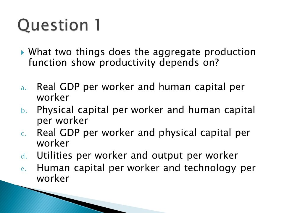  What two things does the aggregate production function show productivity depends on? a. Real GDP per worker and human capital per worker b. Physical