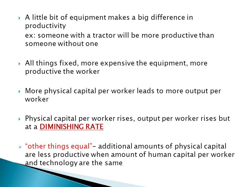  A little bit of equipment makes a big difference in productivity ex: someone with a tractor will be more productive than someone without one  All things fixed, more expensive the equipment, more productive the worker  More physical capital per worker leads to more output per worker  Physical capital per worker rises, output per worker rises but at a DIMINISHING RATE  other things equal - additional amounts of physical capital are less productive when amount of human capital per worker and technology are the same