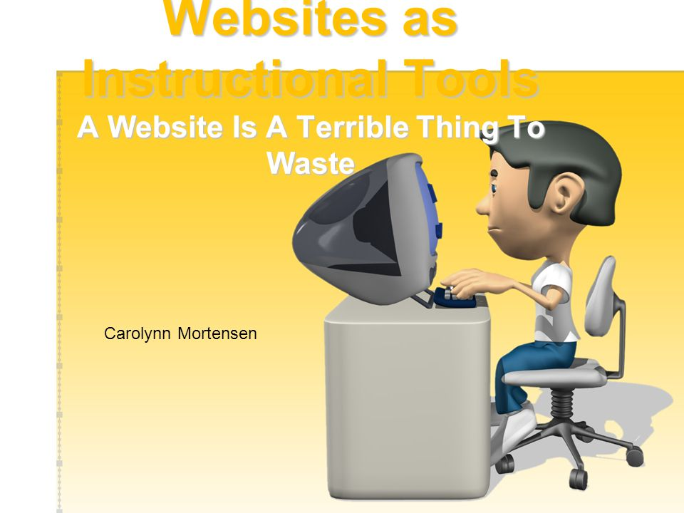 Websites as Instructional Tools A Website Is A Terrible Thing To Waste Carolynn Mortensen