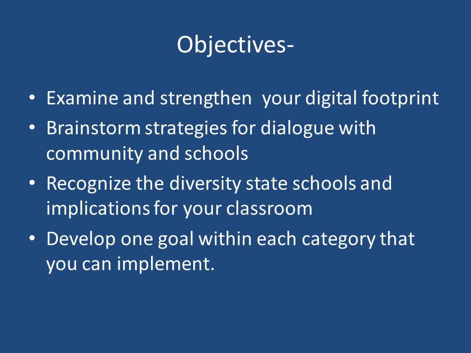 Objectives- Examine and strengthen your digital footprint Brainstorm strategies for dialogue with community and schools Recognize the diversity state schools and implications for your classroom Develop one goal within each category that you can implement.