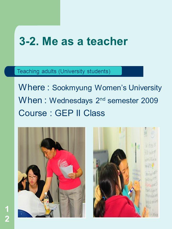 Where : Sookmyung Women's University When : Wednesdays 2 nd semester 2009 Course : GEP II Class 3-2.