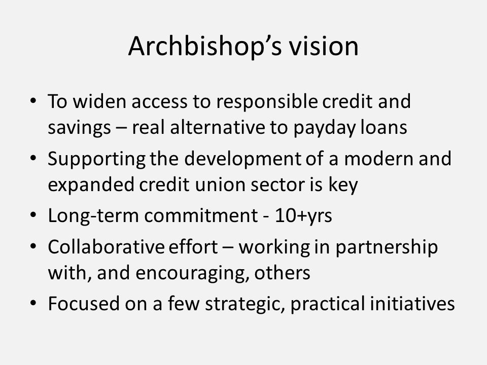 Archbishop's vision To widen access to responsible credit and savings – real alternative to payday loans Supporting the development of a modern and expanded credit union sector is key Long-term commitment - 10+yrs Collaborative effort – working in partnership with, and encouraging, others Focused on a few strategic, practical initiatives