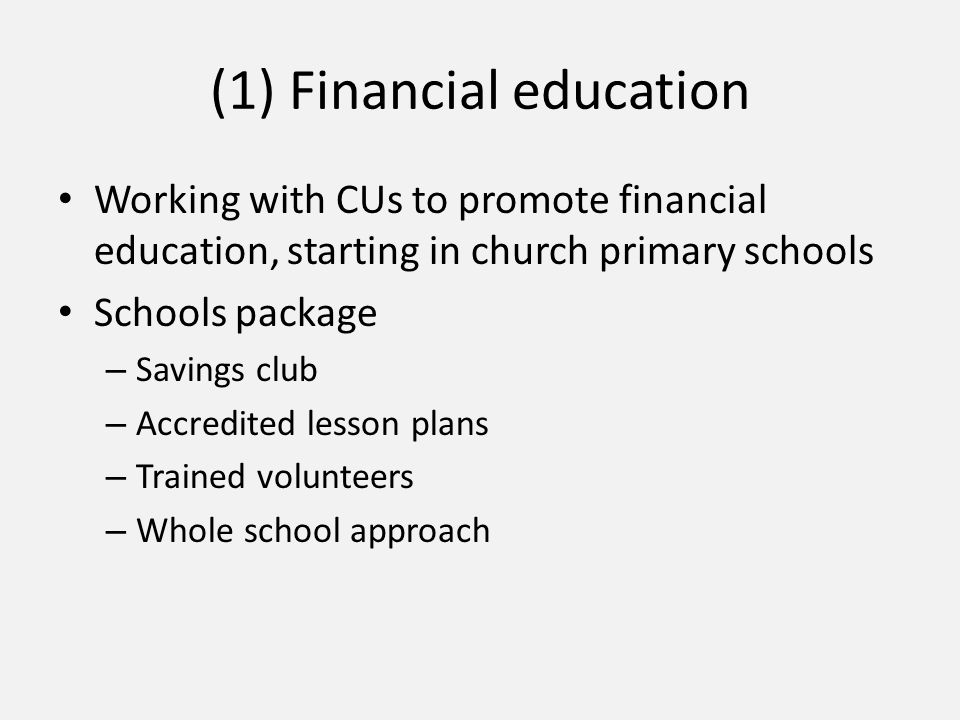 (1) Financial education Working with CUs to promote financial education, starting in church primary schools Schools package – Savings club – Accredited lesson plans – Trained volunteers – Whole school approach