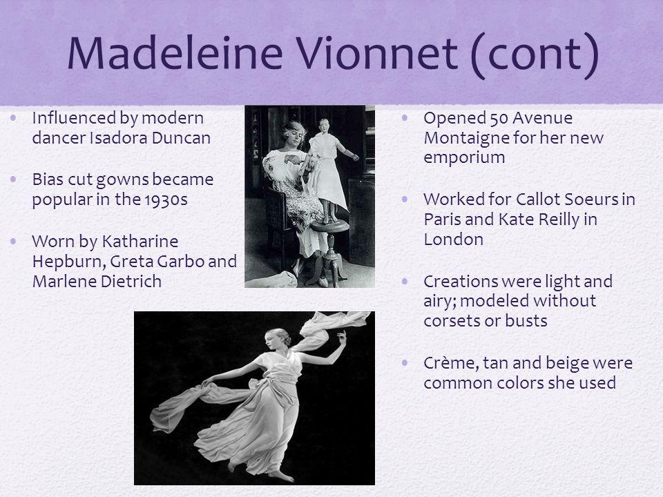 Madeleine Vionnet (cont) Influenced by modern dancer Isadora Duncan Bias cut gowns became popular in the 1930s Worn by Katharine Hepburn, Greta Garbo