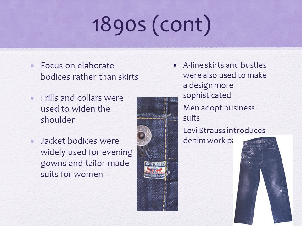 1890s (cont) Focus on elaborate bodices rather than skirts Frills and collars were used to widen the shoulder Jacket bodices were widely used for evening gowns and tailor made suits for women A-line skirts and bustles were also used to make a design more sophisticated Men adopt business suits Levi Strauss introduces denim work pants
