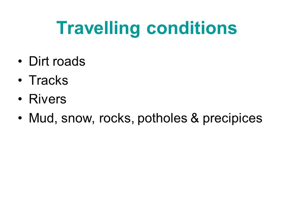 Travelling conditions Dirt roads Tracks Rivers Mud, snow, rocks, potholes & precipices