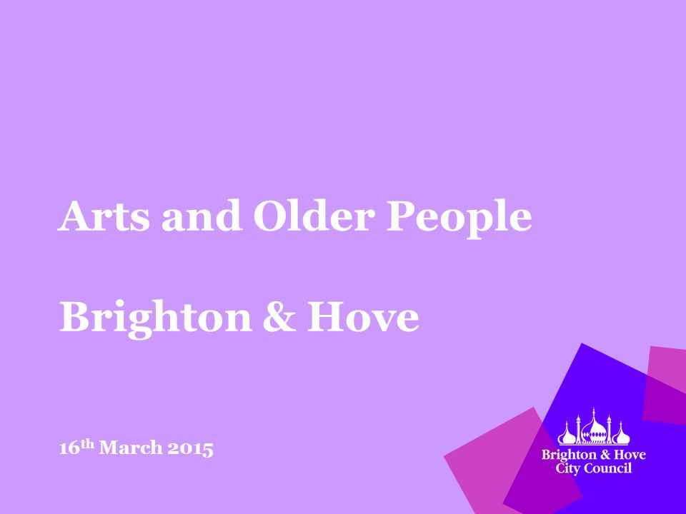 Arts and Older People Brighton & Hove 16 th March 2015