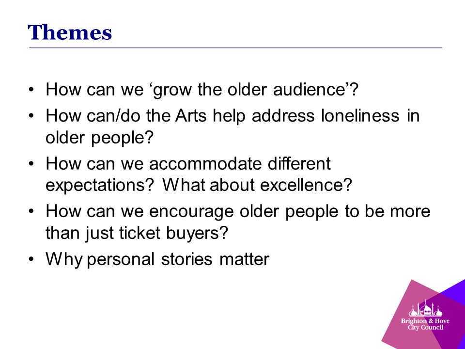 Themes How can we 'grow the older audience'? How can/do the Arts help address loneliness in older people? How can we accommodate different expectation