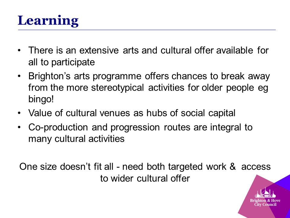 Learning There is an extensive arts and cultural offer available for all to participate Brighton's arts programme offers chances to break away from the more stereotypical activities for older people eg bingo.