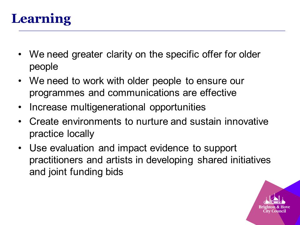 Learning We need greater clarity on the specific offer for older people We need to work with older people to ensure our programmes and communications are effective Increase multigenerational opportunities Create environments to nurture and sustain innovative practice locally Use evaluation and impact evidence to support practitioners and artists in developing shared initiatives and joint funding bids